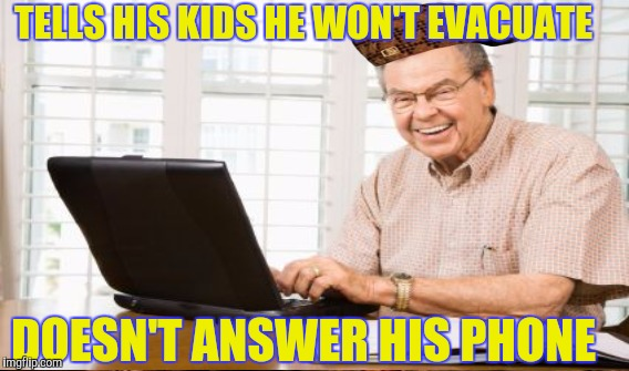 You retired dad in Florida | TELLS HIS KIDS HE WON'T EVACUATE DOESN'T ANSWER HIS PHONE | image tagged in hurricane irma | made w/ Imgflip meme maker