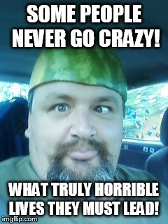 SOME PEOPLE NEVER GO CRAZY! WHAT TRULY HORRIBLE LIVES THEY MUST LEAD! | image tagged in melon head | made w/ Imgflip meme maker