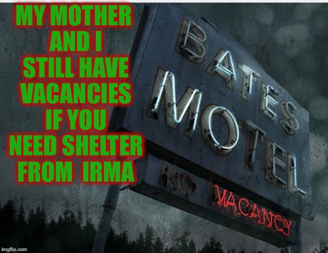 MY MOTHER AND I STILL HAVE VACANCIES IF YOU NEED SHELTER FROM  IRMA | image tagged in bates motel | made w/ Imgflip meme maker