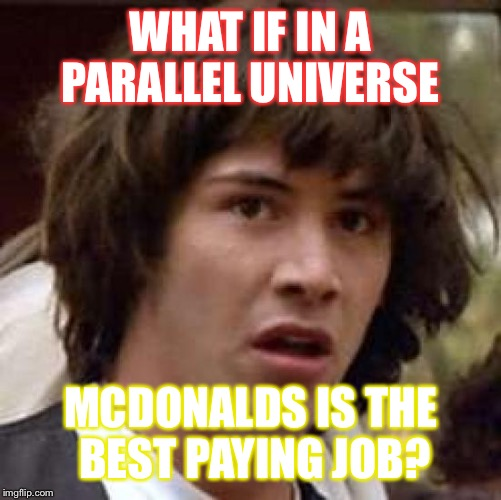 Conspiracy Keanu Meme | WHAT IF IN A PARALLEL UNIVERSE MCDONALDS IS THE BEST PAYING JOB? | image tagged in memes,conspiracy keanu | made w/ Imgflip meme maker