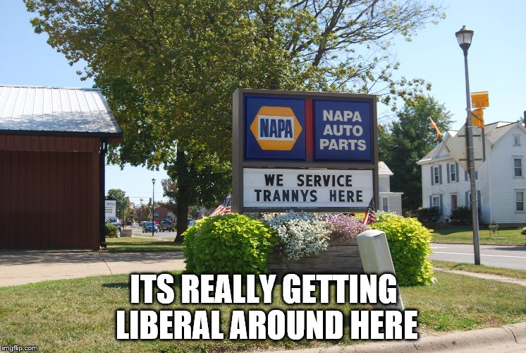 ITS REALLY GETTING LIBERAL AROUND HERE | image tagged in napa | made w/ Imgflip meme maker