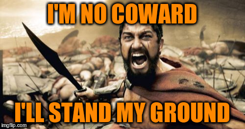 Sparta Leonidas Meme | I'M NO COWARD I'LL STAND MY GROUND | image tagged in memes,sparta leonidas | made w/ Imgflip meme maker