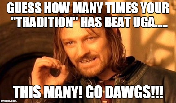 "One Does Not Simply Meme | GUESS HOW MANY TIMES YOUR ""TRADITION"" HAS BEAT UGA..... THIS MANY! GO DAWGS!!! 