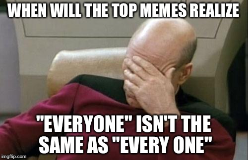 "Everyone's problem | WHEN WILL THE TOP MEMES REALIZE ""EVERYONE"" ISN'T THE SAME AS ""EVERY ONE"" 