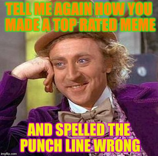 Top Memes | TELL ME AGAIN HOW YOU MADE A TOP RATED MEME AND SPELLED THE PUNCH LINE WRONG | image tagged in memes,funny,tell,me,creepy condescending wonka | made w/ Imgflip meme maker