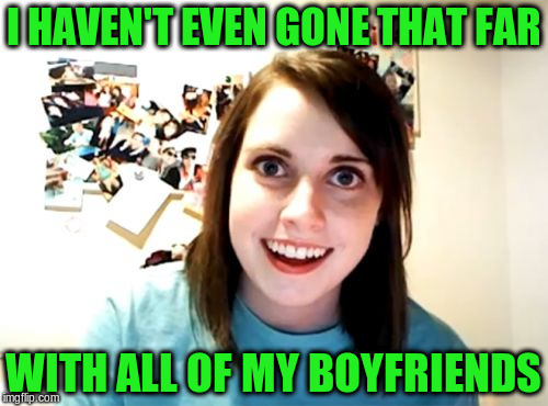 I HAVEN'T EVEN GONE THAT FAR WITH ALL OF MY BOYFRIENDS | made w/ Imgflip meme maker