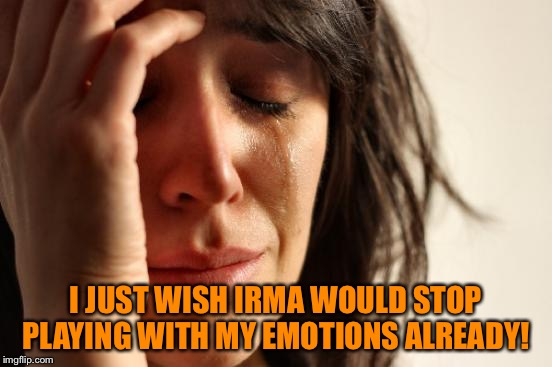 First World Problems Meme | I JUST WISH IRMA WOULD STOP PLAYING WITH MY EMOTIONS ALREADY! | image tagged in memes,first world problems | made w/ Imgflip meme maker