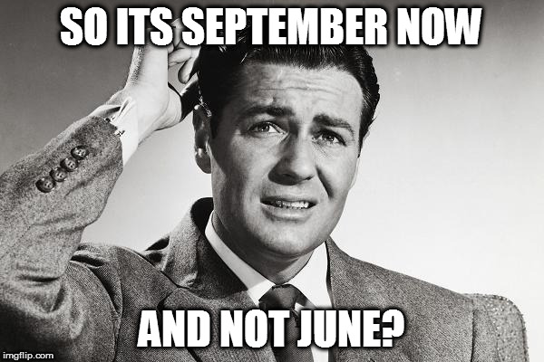 SO ITS SEPTEMBER NOW AND NOT JUNE? | made w/ Imgflip meme maker