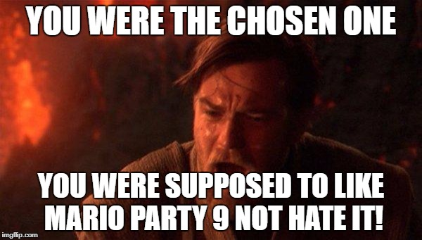 MP9 | YOU WERE THE CHOSEN ONE YOU WERE SUPPOSED TO LIKE MARIO PARTY 9 NOT HATE IT! | image tagged in memes,you were the chosen one star wars | made w/ Imgflip meme maker
