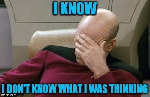 Captain Picard Facepalm Meme | I KNOW I DON'T KNOW WHAT I WAS THINKING | image tagged in memes,captain picard facepalm | made w/ Imgflip meme maker