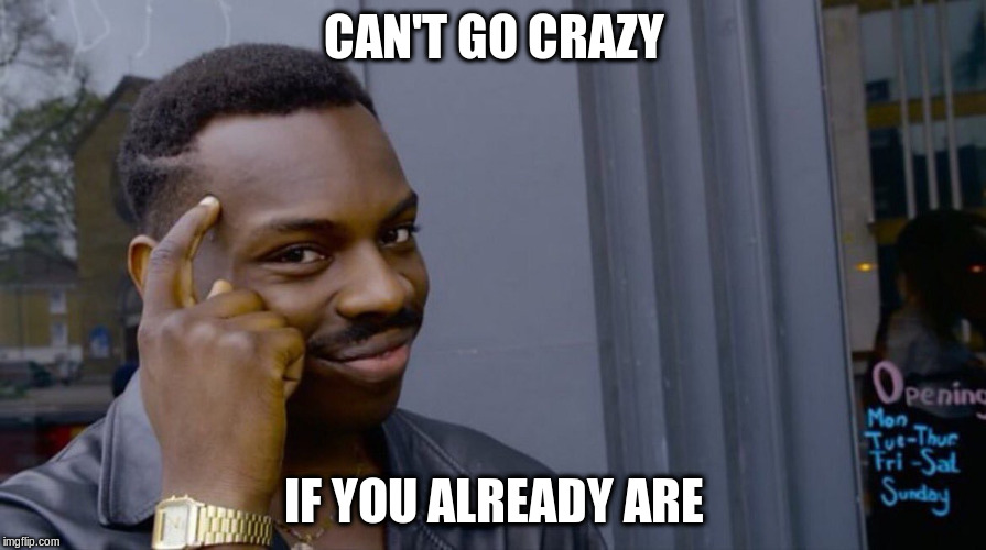 CAN'T GO CRAZY IF YOU ALREADY ARE | made w/ Imgflip meme maker