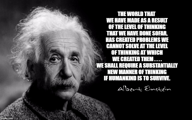 Albert Einstein | THE WORLD THAT WE HAVE MADE AS A RESULT OF THE LEVEL OF THINKING THAT WE HAVE DONE SOFAR, HAS CREATED PROBLEMS WE CANNOT SOLVE AT THE LEVEL  | image tagged in albert einstein | made w/ Imgflip meme maker