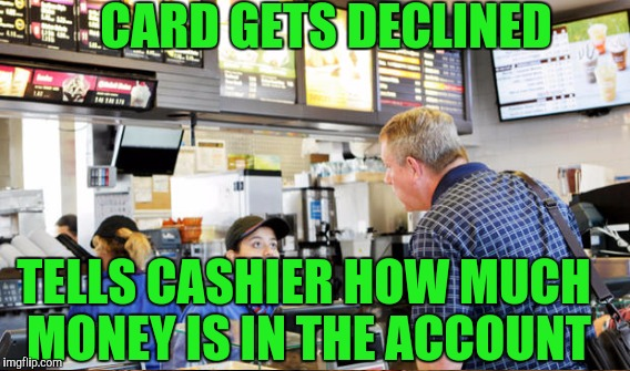 Clueless customer | CARD GETS DECLINED TELLS CASHIER HOW MUCH MONEY IS IN THE ACCOUNT | image tagged in retail,memes,cashier | made w/ Imgflip meme maker