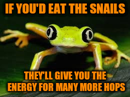 IF YOU'D EAT THE SNAILS THEY'LL GIVE YOU THE ENERGY FOR MANY MORE HOPS | made w/ Imgflip meme maker
