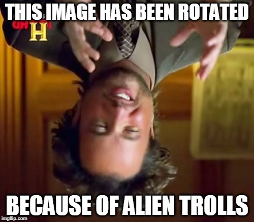 Nobody else uses image rotate | THIS IMAGE HAS BEEN ROTATED BECAUSE OF ALIEN TROLLS | image tagged in memes,ancient aliens | made w/ Imgflip meme maker