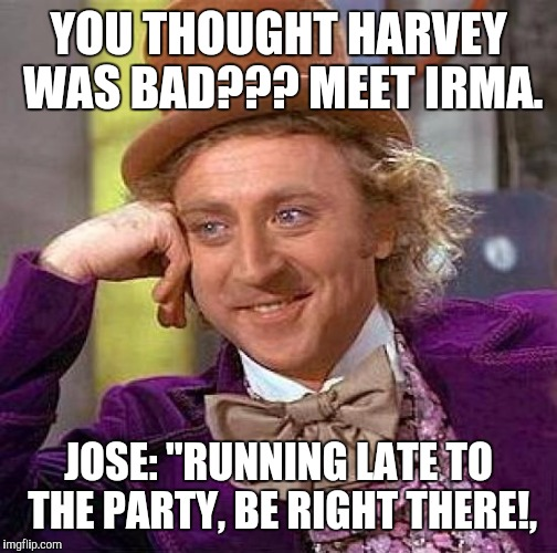 "Creepy Condescending Wonka Meme | YOU THOUGHT HARVEY WAS BAD??? MEET IRMA. JOSE: ""RUNNING LATE TO THE PARTY, BE RIGHT THERE!, 
