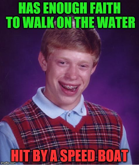 Bad Luck Brian Meme | HAS ENOUGH FAITH TO WALK ON THE WATER HIT BY A SPEED BOAT | image tagged in memes,bad luck brian | made w/ Imgflip meme maker