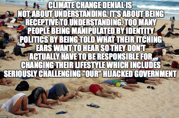 Climate Change Denial is... | CLIMATE CHANGE DENIAL IS NOT ABOUT UNDERSTANDING. IT'S ABOUT BEING RECEPTIVE TO UNDERSTANDING. TOO MANY PEOPLE BEING MANIPULATED BY IDENTITY | image tagged in head in sand,identity politics,global warming,fossil fuel,corporate greed | made w/ Imgflip meme maker