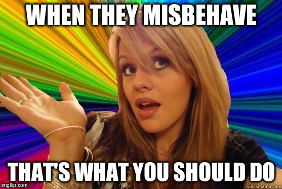 WHEN THEY MISBEHAVE THAT'S WHAT YOU SHOULD DO | made w/ Imgflip meme maker