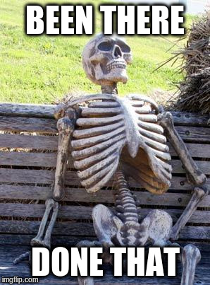Waiting Skeleton Meme | BEEN THERE DONE THAT | image tagged in memes,waiting skeleton | made w/ Imgflip meme maker