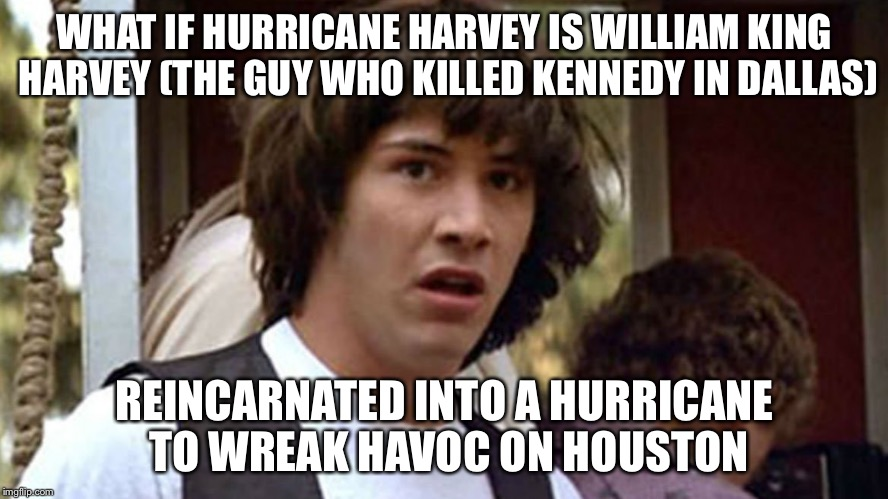 Conspiracy Theory | WHAT IF HURRICANE HARVEY IS WILLIAM KING HARVEY (THE GUY WHO KILLED KENNEDY IN DALLAS) REINCARNATED INTO A HURRICANE TO WREAK HAVOC ON HOUST | image tagged in conspiracy keanu deluxe edition,conspiracy keanu,hurricane harvey,reincarnation | made w/ Imgflip meme maker