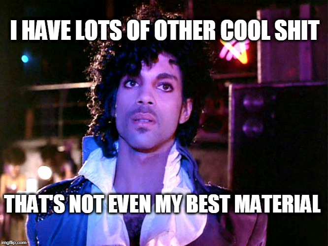 I HAVE LOTS OF OTHER COOL SHIT THAT'S NOT EVEN MY BEST MATERIAL | image tagged in prince | made w/ Imgflip meme maker