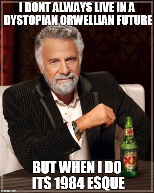 The Most Interesting Man In 1984 | I DONT ALWAYS LIVE IN A DYSTOPIAN ORWELLIAN FUTURE BUT WHEN I DO ITS 1984 ESQUE | image tagged in memes,the most interesting man in the world | made w/ Imgflip meme maker