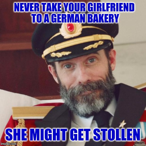 This Is A Stollen Meme | NEVER TAKE YOUR GIRLFRIEND TO A GERMAN BAKERY SHE MIGHT GET STOLLEN | image tagged in captain obvious,memes,germany | made w/ Imgflip meme maker