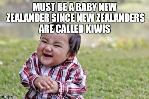 Evil Toddler Meme | MUST BE A BABY NEW ZEALANDER SINCE NEW ZEALANDERS ARE CALLED KIWIS | image tagged in memes,evil toddler | made w/ Imgflip meme maker
