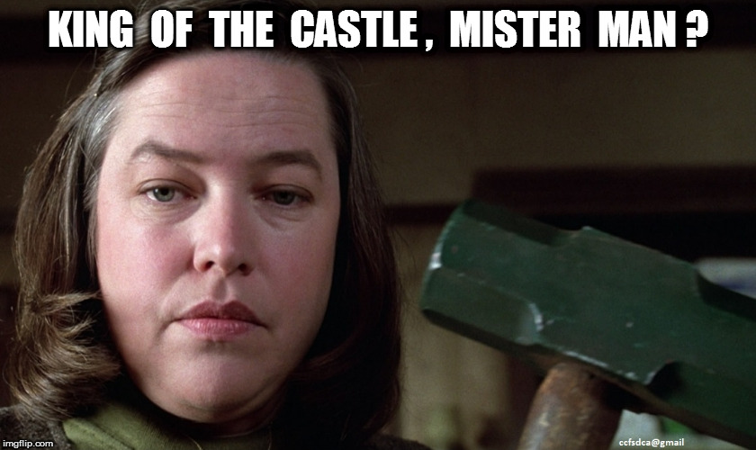 Misery: King of the Castle? | KING  OF  THE  CASTLE ,  MISTER  MAN ? | image tagged in misery | made w/ Imgflip meme maker