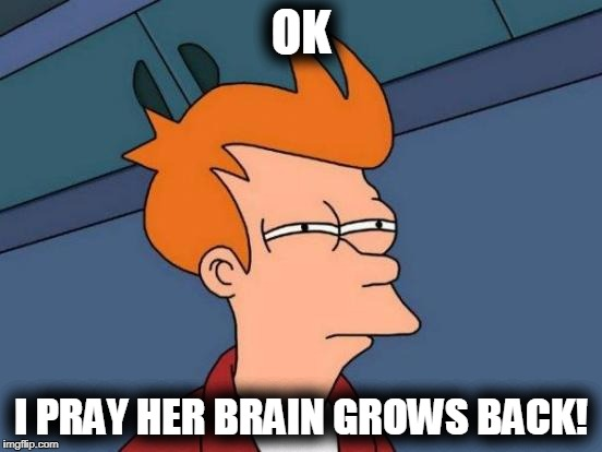 Futurama Fry Meme | OK I PRAY HER BRAIN GROWS BACK! | image tagged in memes,futurama fry | made w/ Imgflip meme maker