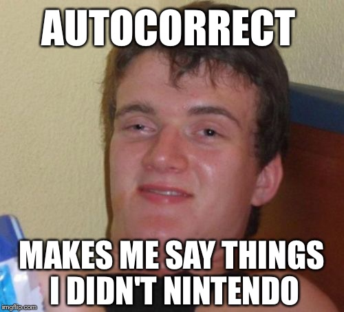 Autocorrect  |  AUTOCORRECT; MAKES ME SAY THINGS I DIDN'T NINTENDO | image tagged in memes,10 guy,autocorrect,funny,nintendo | made w/ Imgflip meme maker