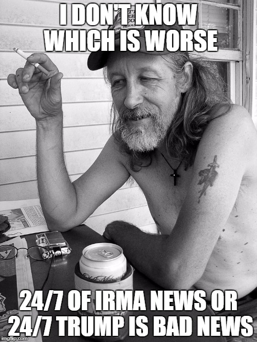 Red neck  |  I DON'T KNOW WHICH IS WORSE; 24/7 OF IRMA NEWS OR 24/7 TRUMP IS BAD NEWS | image tagged in red neck | made w/ Imgflip meme maker