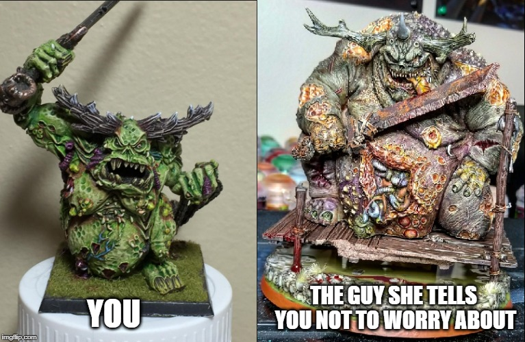 Great Unclean Ones (GW vs FW ft u/mcdaidde) | YOU THE GUY SHE TELLS YOU NOT TO WORRY ABOUT | image tagged in great unclean one | made w/ Imgflip meme maker