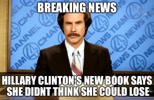 BREAKING NEWS | BREAKING NEWS HILLARY CLINTON'S NEW BOOK SAYS SHE DIDNT THINK SHE COULD LOSE | image tagged in breaking news,memes | made w/ Imgflip meme maker