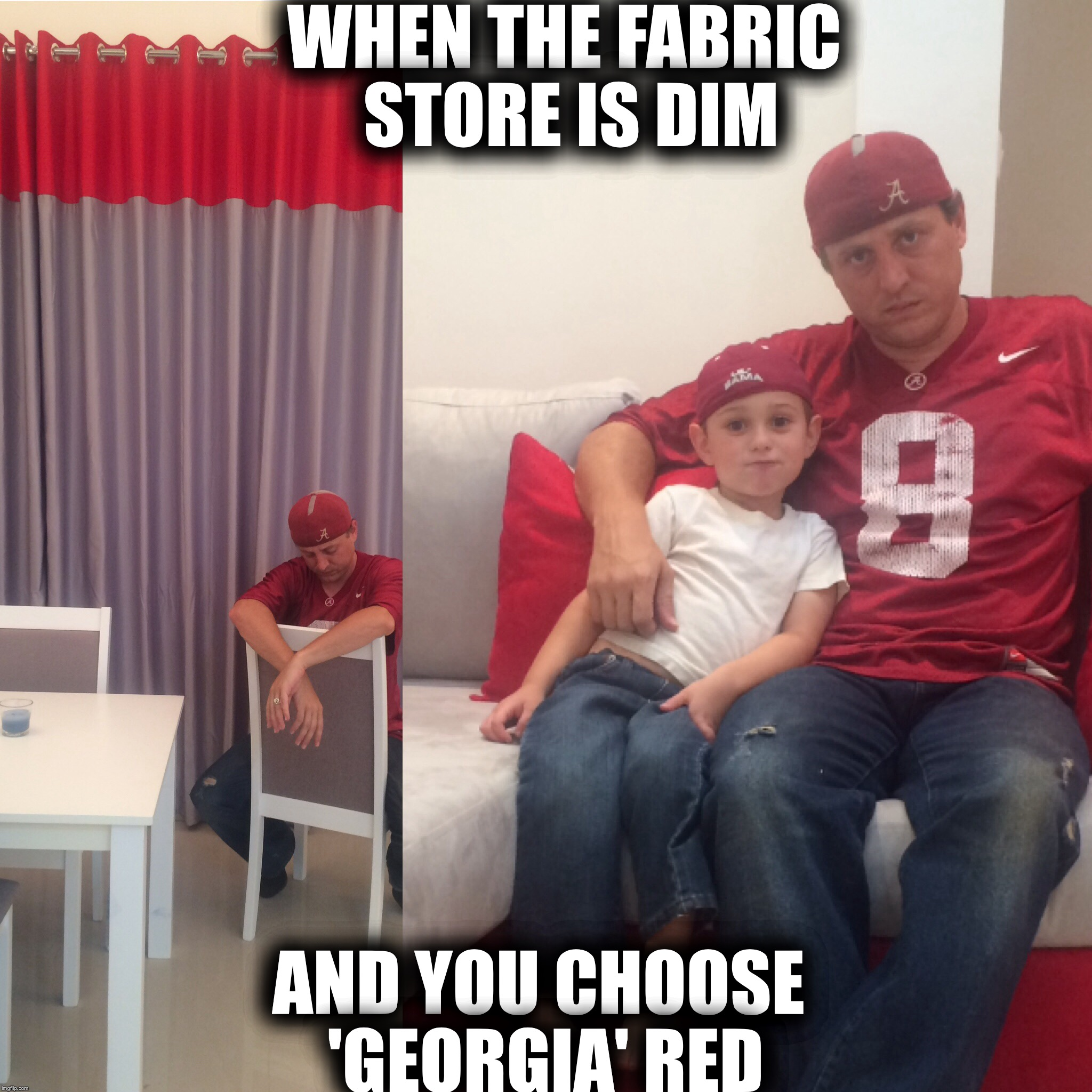 Alabama Fan Decorating Mistake | WHEN THE FABRIC STORE IS DIM AND YOU CHOOSE 'GEORGIA' RED | image tagged in alabama football | made w/ Imgflip meme maker