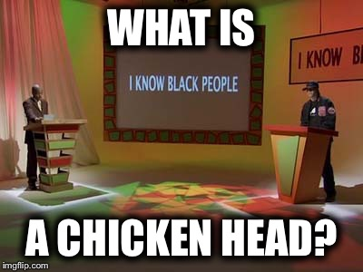 WHAT IS A CHICKEN HEAD? | made w/ Imgflip meme maker