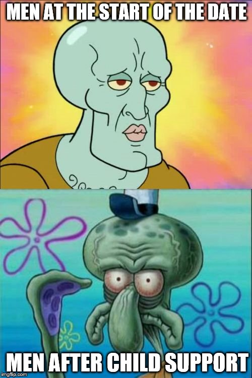 Squidward Meme | MEN AT THE START OF THE DATE MEN AFTER CHILD SUPPORT | image tagged in memes,squidward | made w/ Imgflip meme maker