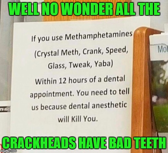 If they stop using for twelve hours they'll be asleep!!! | WELL NO WONDER ALL THE CRACKHEADS HAVE BAD TEETH | image tagged in funny signs,memes,dentist,meth,funny,signs | made w/ Imgflip meme maker