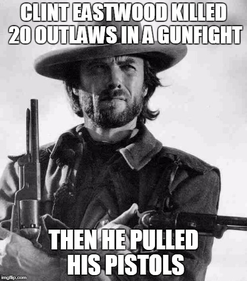 Clint Eastwood gunfight | CLINT EASTWOOD KILLED 20 OUTLAWS IN A GUNFIGHT THEN HE PULLED HIS PISTOLS | image tagged in clint eastwood,memes | made w/ Imgflip meme maker