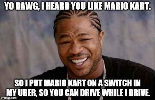 It's actually true - I do put my Switch in my car while driving for Uber, and run Mario Kart for the passengers to play. | YO DAWG, I HEARD YOU LIKE MARIO KART. SO I PUT MARIO KART ON A SWITCH IN MY UBER, SO YOU CAN DRIVE WHILE I DRIVE. | image tagged in memes,yo dawg heard you,mario kart,nintendo switch,uber | made w/ Imgflip meme maker