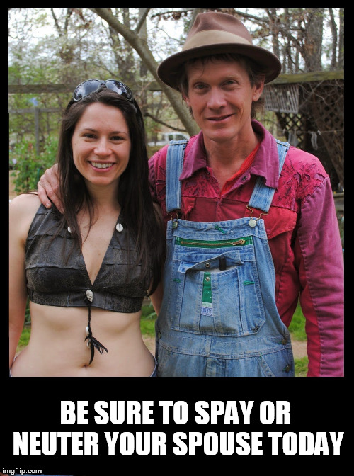 BE SURE TO SPAY OR NEUTER YOUR SPOUSE TODAY | image tagged in rednecks,spouse,hillbilly,redneck,couple,white trash | made w/ Imgflip meme maker