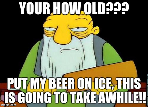That's a paddlin' Meme | YOUR HOW OLD??? PUT MY BEER ON ICE, THIS IS GOING TO TAKE AWHILE!! | image tagged in memes,that's a paddlin' | made w/ Imgflip meme maker