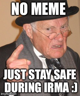 Back In My Day Meme | NO MEME JUST STAY SAFE DURING IRMA :) | image tagged in memes,back in my day | made w/ Imgflip meme maker