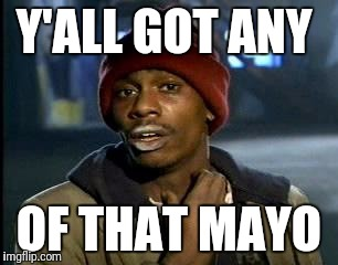 Y'all Got Any More Of That Meme | Y'ALL GOT ANY OF THAT MAYO | image tagged in memes,yall got any more of | made w/ Imgflip meme maker