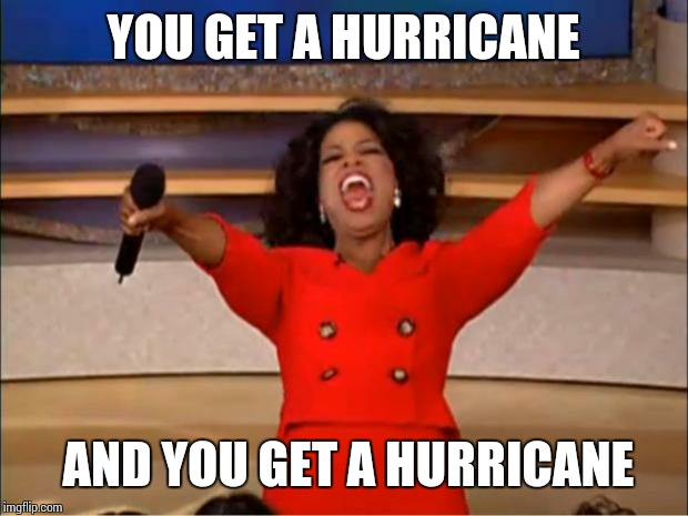 Too soon? | YOU GET A HURRICANE AND YOU GET A HURRICANE | image tagged in sir_unknown,dank memes,hurricane | made w/ Imgflip meme maker
