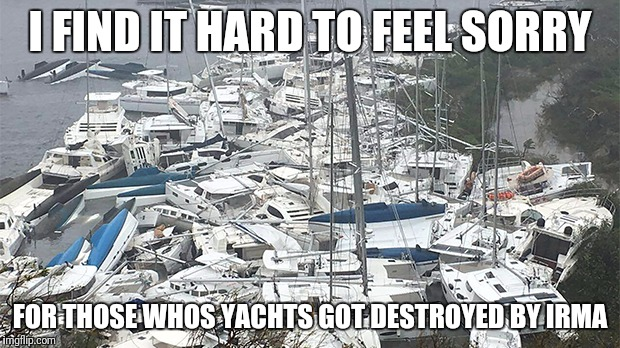 No sympathy for the rich | I FIND IT HARD TO FEEL SORRY FOR THOSE WHOS YACHTS GOT DESTROYED BY IRMA | image tagged in hurricane irma,rich,money,yacht | made w/ Imgflip meme maker