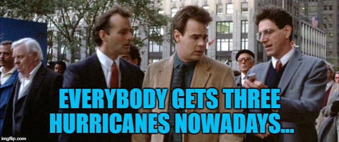 First Harvey, now Irma then José... | EVERYBODY GETS THREE HURRICANES NOWADAYS... | image tagged in three mortgages nowadays,memes,ghostbusters,hurricane irma,hurricanes,weather | made w/ Imgflip meme maker