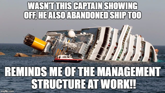 WASN'T THIS CAPTAIN SHOWING OFF, HE ALSO ABANDONED SHIP TOO REMINDS ME OF THE MANAGEMENT STRUCTURE AT WORK!! | image tagged in sinking ship | made w/ Imgflip meme maker