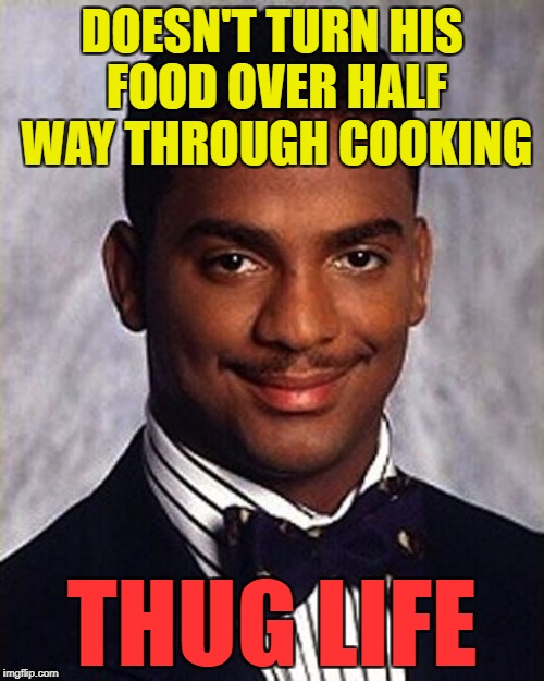 Or possibly food poisoning life... :) | DOESN'T TURN HIS FOOD OVER HALF WAY THROUGH COOKING THUG LIFE | image tagged in carlton banks thug life,memes,food,cooking | made w/ Imgflip meme maker